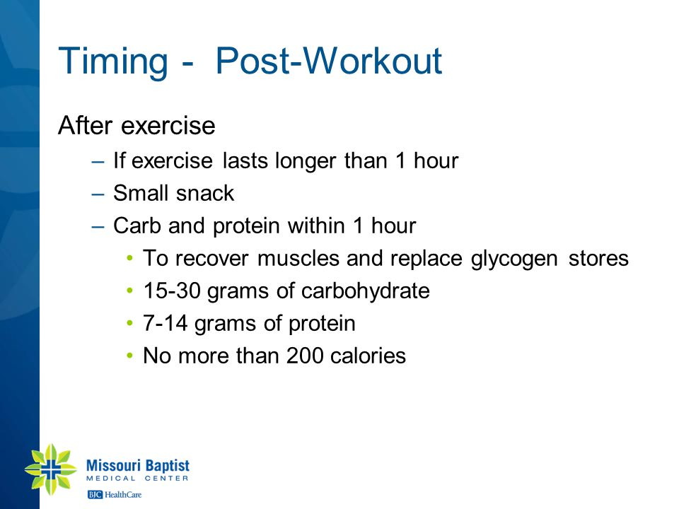 Timing - Post-Workout After exercise –If exercise lasts longer than 1 hour –Small snack –Carb and protein within 1 hour To recover muscles and replace