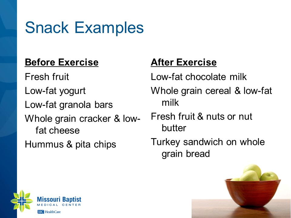 Snack Examples Before Exercise Fresh fruit Low-fat yogurt Low-fat granola bars Whole grain cracker & low- fat cheese Hummus & pita chips After Exercis