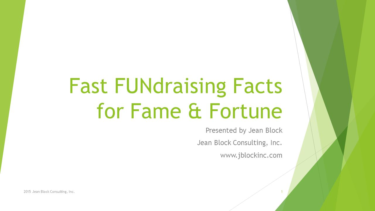 Fast FUNdraising Facts for Fame & Fortune Presented by Jean Block Jean Block Consulting, Inc.