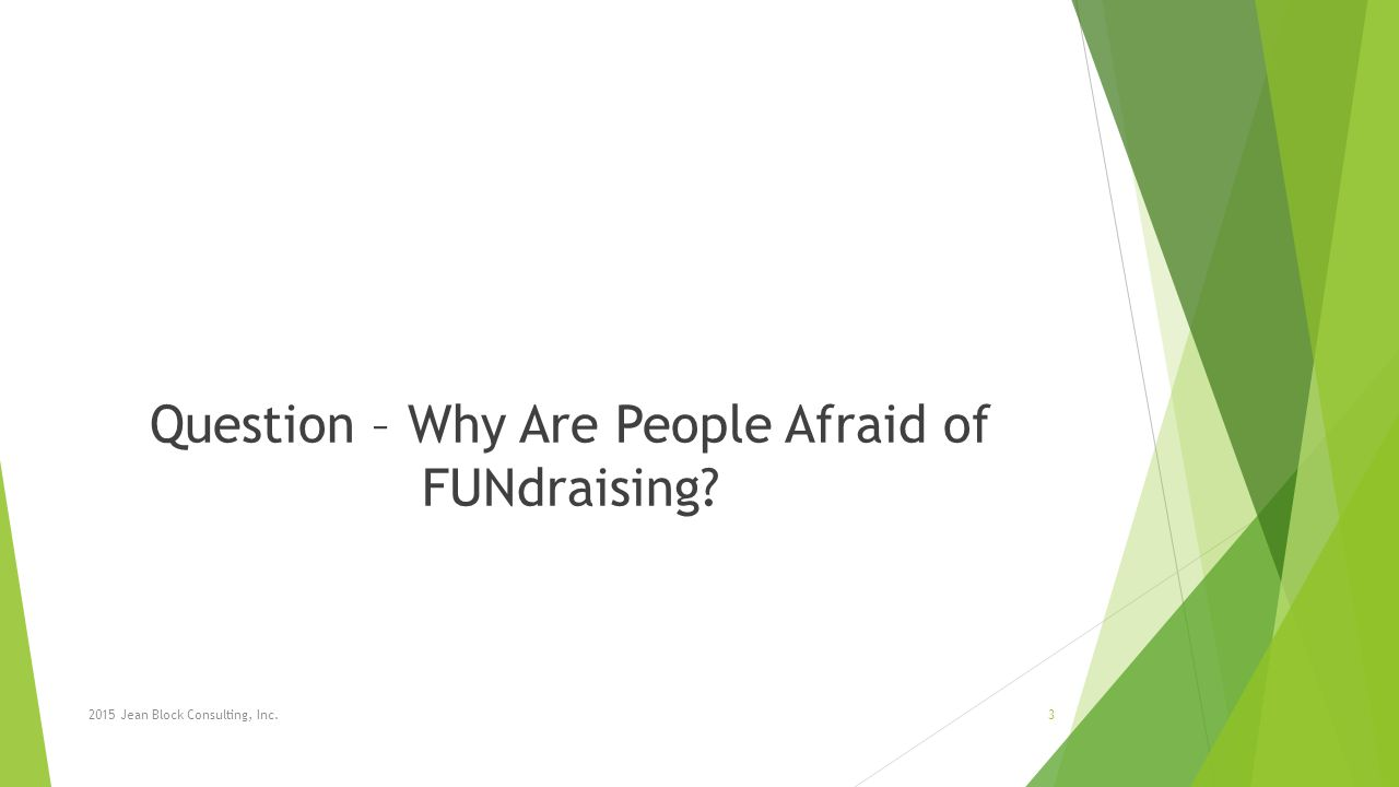 Question – Why Are People Afraid of FUNdraising 2015 Jean Block Consulting, Inc.3