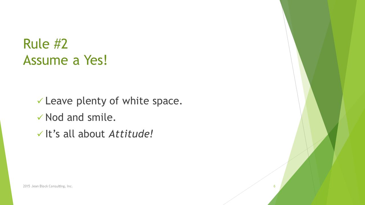 Rule #2 Assume a Yes! Leave plenty of white space. Nod and smile. It's all about Attitude! 2015 Jean Block Consulting, Inc.6