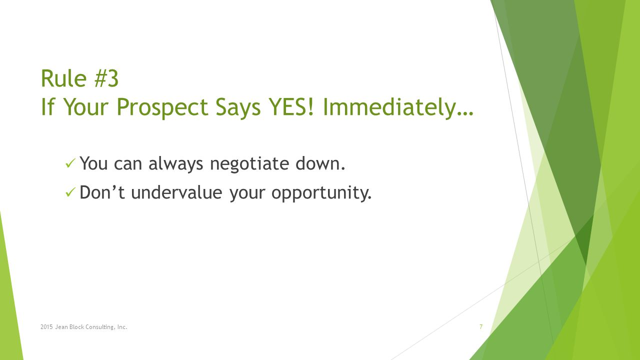 Rule #3 If Your Prospect Says YES! Immediately… You can always negotiate down. Don't undervalue your opportunity. 2015 Jean Block Consulting, Inc.7