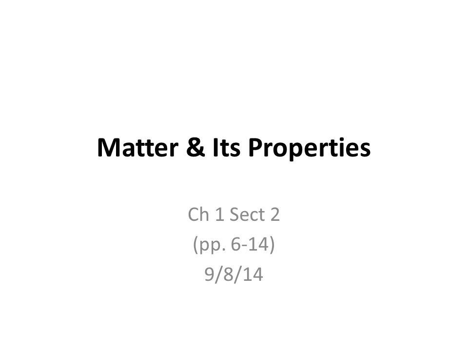 Matter & Its Properties Ch 1 Sect 2 (pp. 6-14) 9/8/14