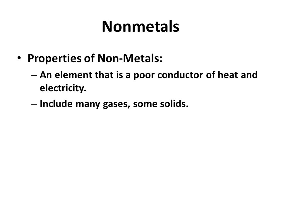 Nonmetals Properties of Non-Metals: – An element that is a poor conductor of heat and electricity.