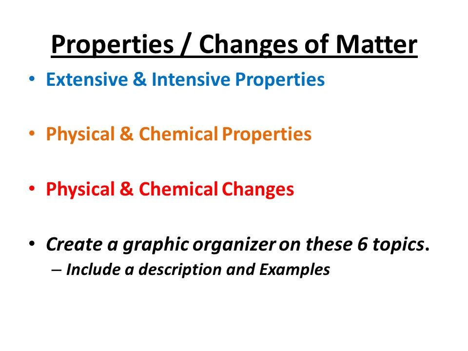 Properties / Changes of Matter Extensive & Intensive Properties Physical & Chemical Properties Physical & Chemical Changes Create a graphic organizer on these 6 topics.
