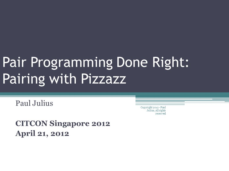 Pair Programming Done Right: Pairing with Pizzazz Paul Julius CITCON Singapore 2012 April 21, 2012 Copyright 2012 - Paul Julius, All rights reserved