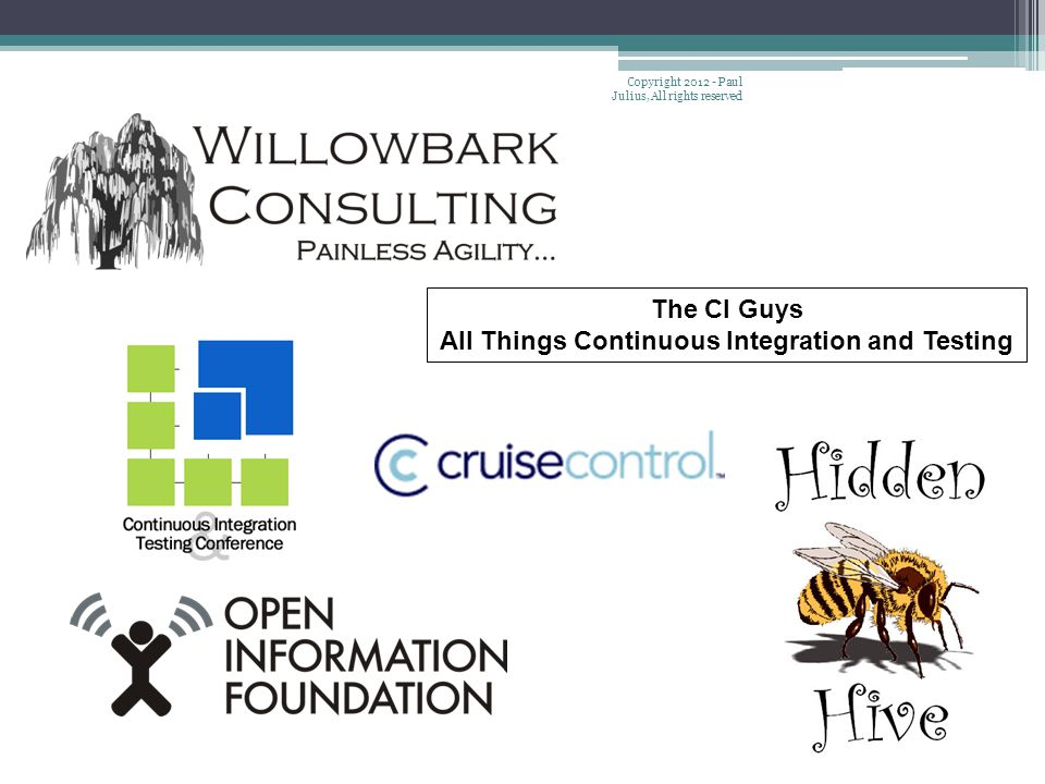 The CI Guys All Things Continuous Integration and Testing Copyright 2012 - Paul Julius, All rights reserved