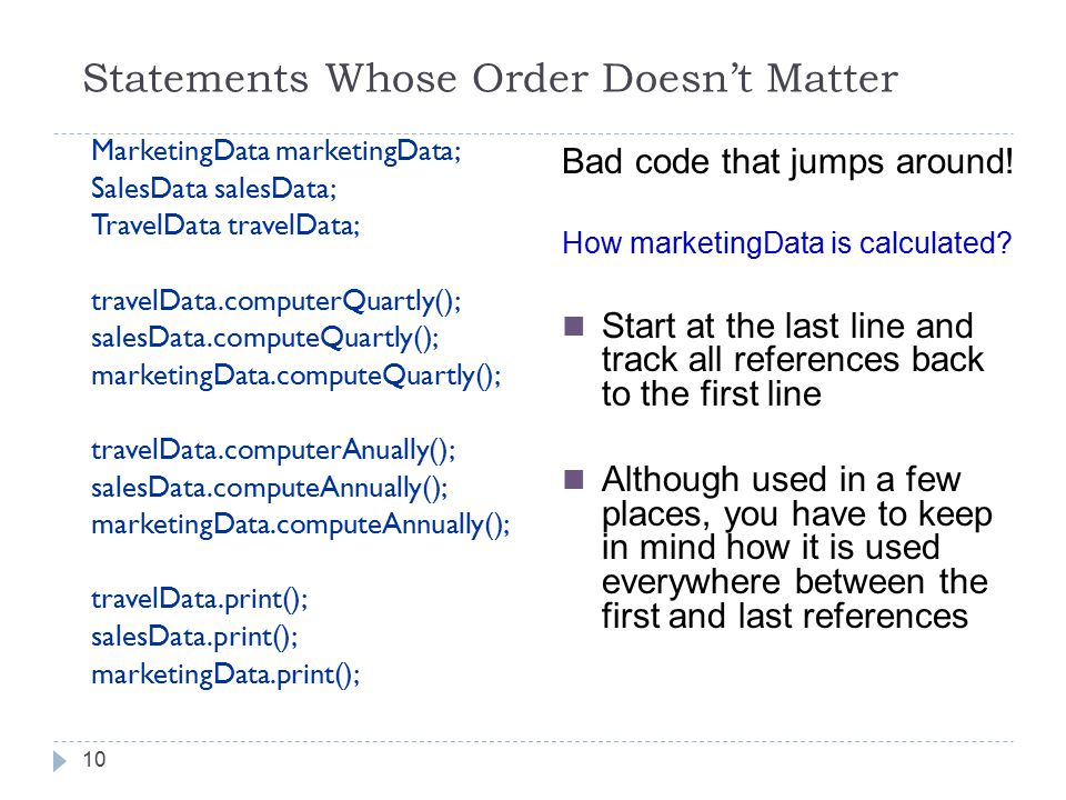 Statements Whose Order Doesn't Matter 10 MarketingData marketingData; SalesData salesData; TravelData travelData; travelData.computerQuartly(); salesData.computeQuartly(); marketingData.computeQuartly(); travelData.computerAnually(); salesData.computeAnnually(); marketingData.computeAnnually(); travelData.print(); salesData.print(); marketingData.print(); Bad code that jumps around.