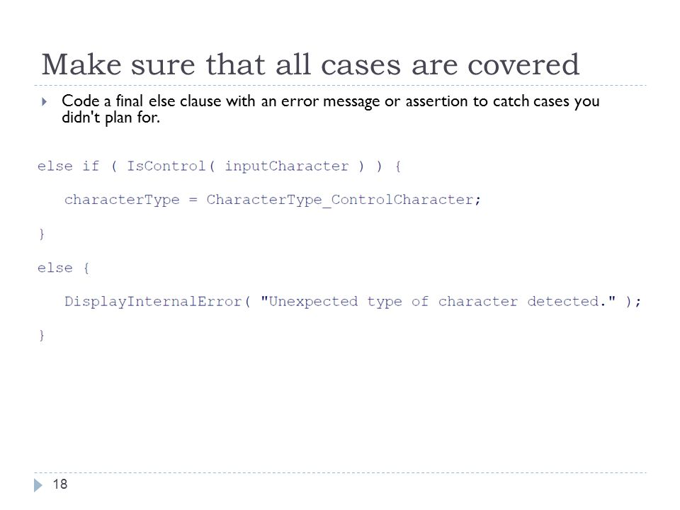 Make sure that all cases are covered 18  Code a final else clause with an error message or assertion to catch cases you didn t plan for.