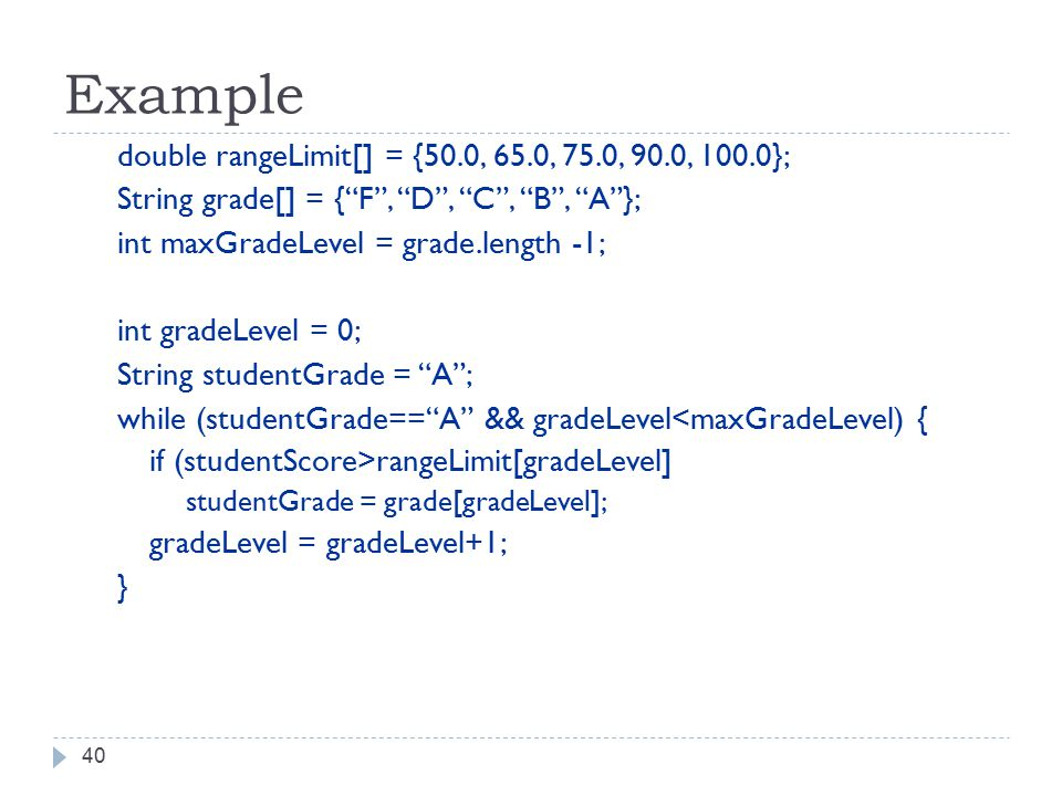 Example 40 double rangeLimit[] = {50.0, 65.0, 75.0, 90.0, 100.0}; String grade[] = { F , D , C , B , A }; int maxGradeLevel = grade.length -1; int gradeLevel = 0; String studentGrade = A ; while (studentGrade== A && gradeLevel<maxGradeLevel) { if (studentScore>rangeLimit[gradeLevel] studentGrade = grade[gradeLevel]; gradeLevel = gradeLevel+1; }