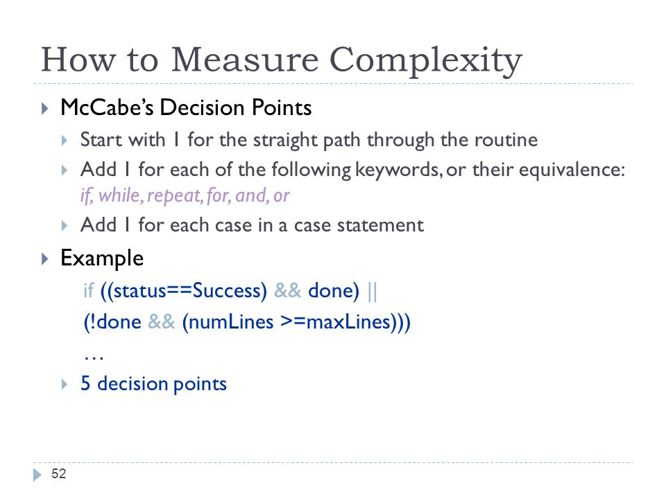 How to Measure Complexity 52  McCabe's Decision Points  Start with 1 for the straight path through the routine  Add 1 for each of the following keywords, or their equivalence: if, while, repeat, for, and, or  Add 1 for each case in a case statement  Example if ((status==Success) && done) || (!done && (numLines >=maxLines))) …  5 decision points