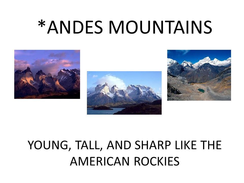 *ANDES MOUNTAINS YOUNG, TALL, AND SHARP LIKE THE AMERICAN ROCKIES