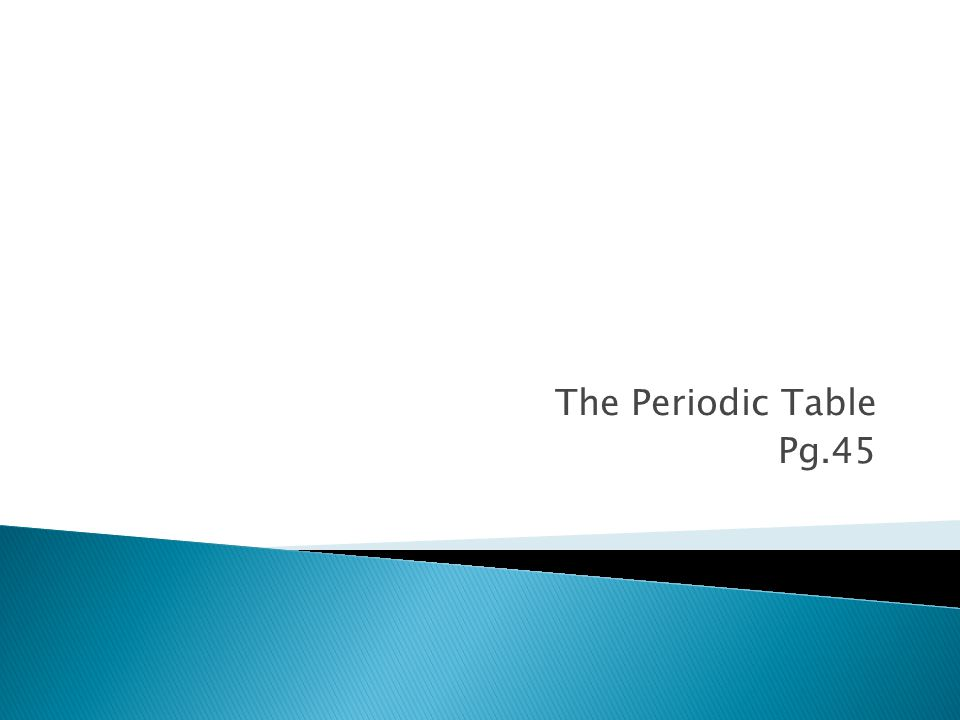 The Periodic Table Pg.45