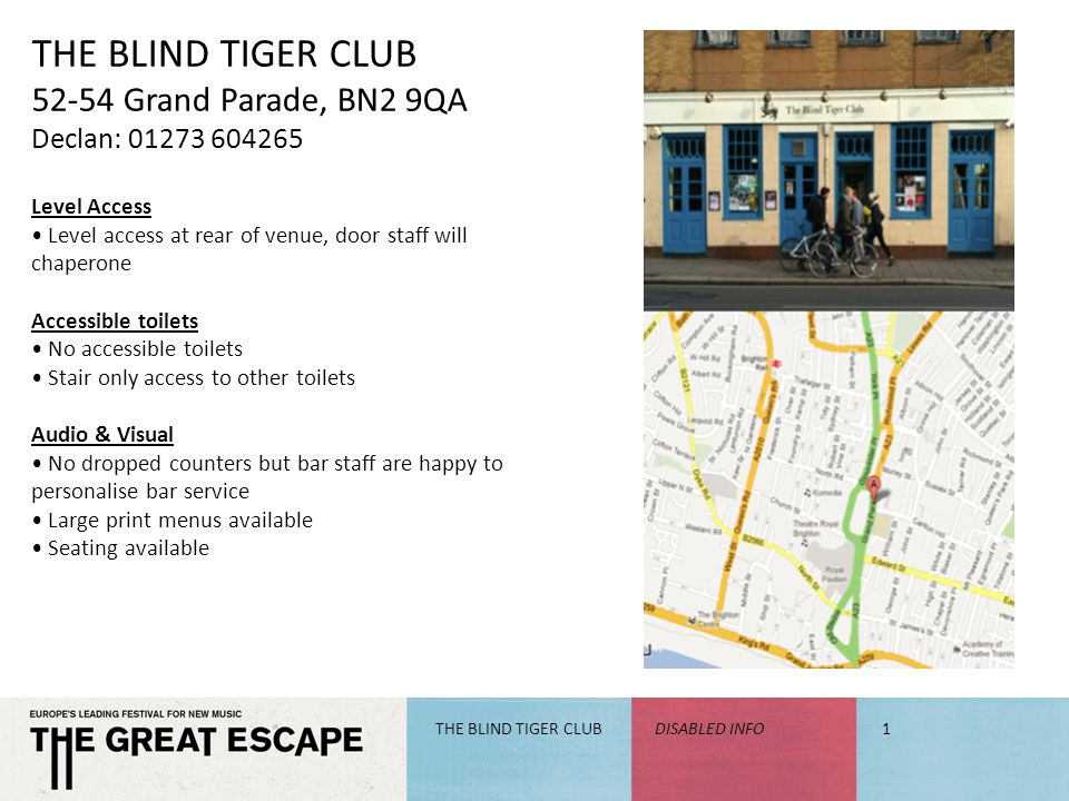 THE BLIND TIGER CLUB 52-54 Grand Parade, BN2 9QA Declan: 01273 604265 Level Access Level access at rear of venue, door staff will chaperone Accessible toilets No accessible toilets Stair only access to other toilets Audio & Visual No dropped counters but bar staff are happy to personalise bar service Large print menus available Seating available THE BLIND TIGER CLUBDISABLED INFO1