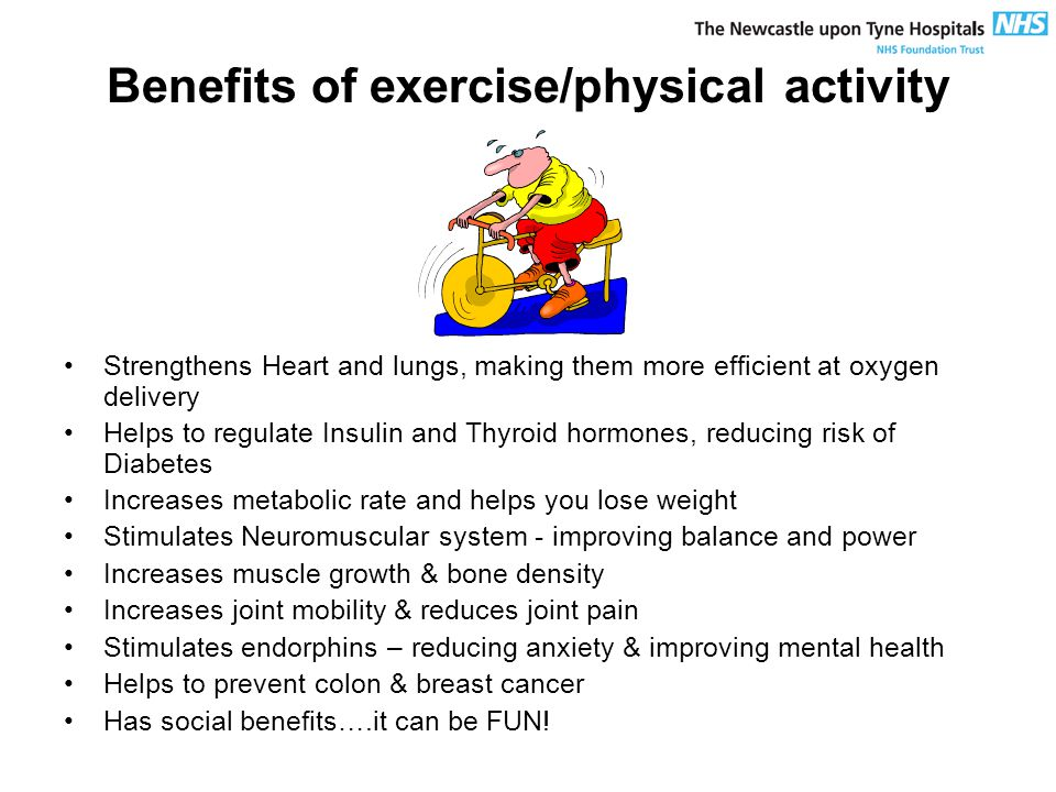 Benefits of exercise/physical activity Strengthens Heart and lungs, making them more efficient at oxygen delivery Helps to regulate Insulin and Thyroid hormones, reducing risk of Diabetes Increases metabolic rate and helps you lose weight Stimulates Neuromuscular system - improving balance and power Increases muscle growth & bone density Increases joint mobility & reduces joint pain Stimulates endorphins – reducing anxiety & improving mental health Helps to prevent colon & breast cancer Has social benefits….it can be FUN!