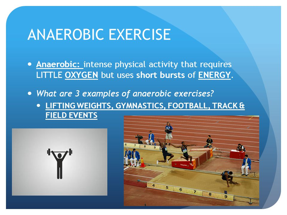 ANAEROBIC EXERCISE Anaerobic: intense physical activity that requires LITTLE OXYGEN but uses short bursts of ENERGY. What are 3 examples of anaerobic