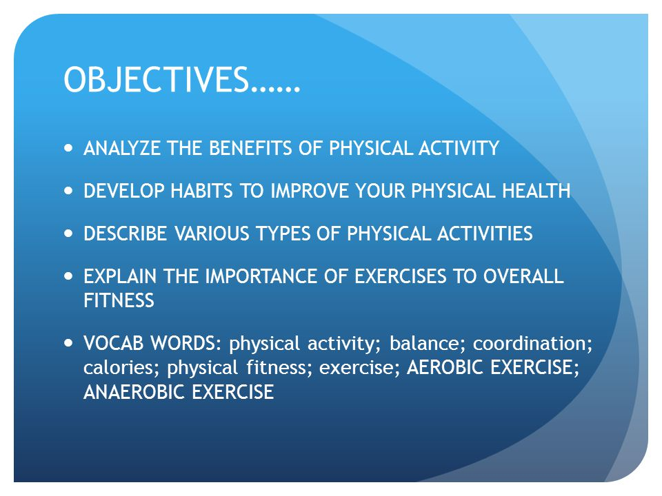 OBJECTIVES…… ANALYZE THE BENEFITS OF PHYSICAL ACTIVITY DEVELOP HABITS TO IMPROVE YOUR PHYSICAL HEALTH DESCRIBE VARIOUS TYPES OF PHYSICAL ACTIVITIES EX
