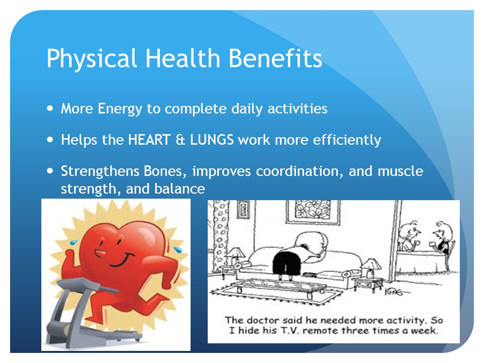 Physical Health Benefits More Energy to complete daily activities Helps the HEART & LUNGS work more efficiently Strengthens Bones, improves coordinati