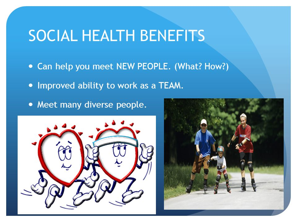 SOCIAL HEALTH BENEFITS Can help you meet NEW PEOPLE. (What? How?) Improved ability to work as a TEAM. Meet many diverse people.
