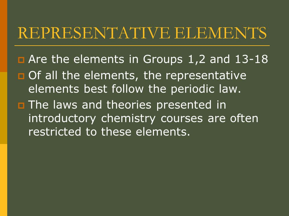 REPRESENTATIVE ELEMENTS  Are the elements in Groups 1,2 and 13-18  Of all the elements, the representative elements best follow the periodic law.