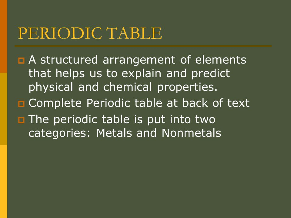 PERIODIC TABLE  A structured arrangement of elements that helps us to explain and predict physical and chemical properties.
