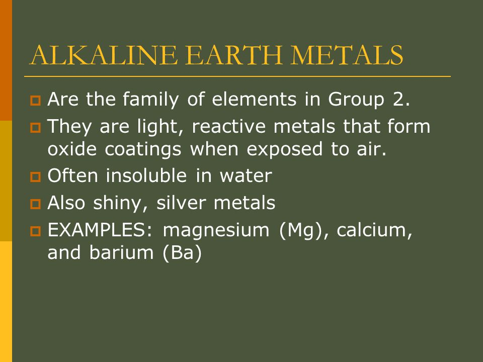 ALKALINE EARTH METALS  Are the family of elements in Group 2.  They are light, reactive metals that form oxide coatings when exposed to air.  Often