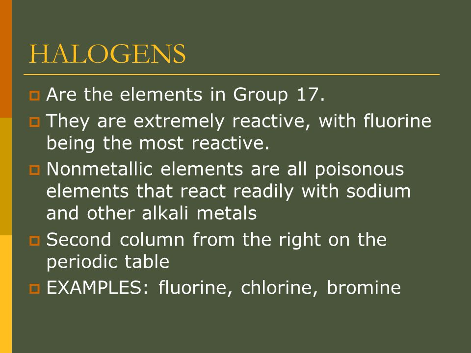 HALOGENS  Are the elements in Group 17.