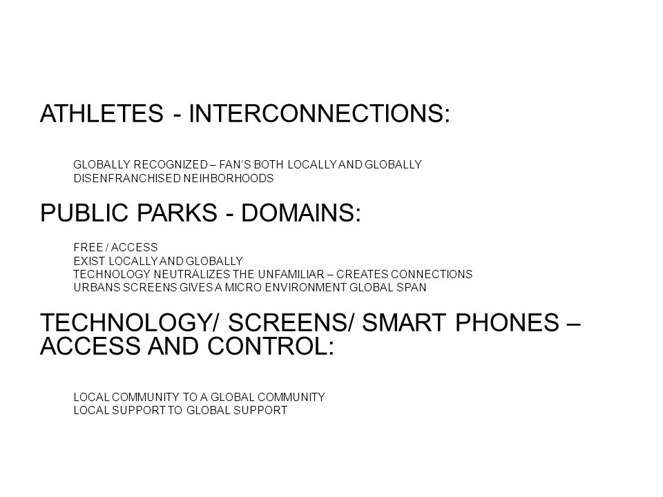 ATHLETES - INTERCONNECTIONS: GLOBALLY RECOGNIZED – FAN'S BOTH LOCALLY AND GLOBALLY DISENFRANCHISED NEIHBORHOODS PUBLIC PARKS - DOMAINS: FREE / ACCESS EXIST LOCALLY AND GLOBALLY TECHNOLOGY NEUTRALIZES THE UNFAMILIAR – CREATES CONNECTIONS URBANS SCREENS GIVES A MICRO ENVIRONMENT GLOBAL SPAN TECHNOLOGY/ SCREENS/ SMART PHONES – ACCESS AND CONTROL: LOCAL COMMUNITY TO A GLOBAL COMMUNITY LOCAL SUPPORT TO GLOBAL SUPPORT