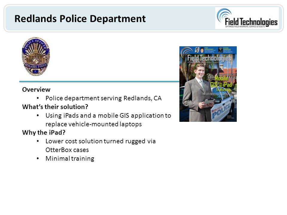 Redlands Police Department Overview Police department serving Redlands, CA What's their solution? Using iPads and a mobile GIS application to replace