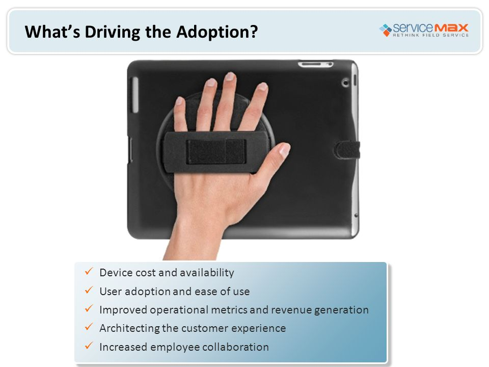 What's Driving the Adoption? Device cost and availability User adoption and ease of use Improved operational metrics and revenue generation Architecti