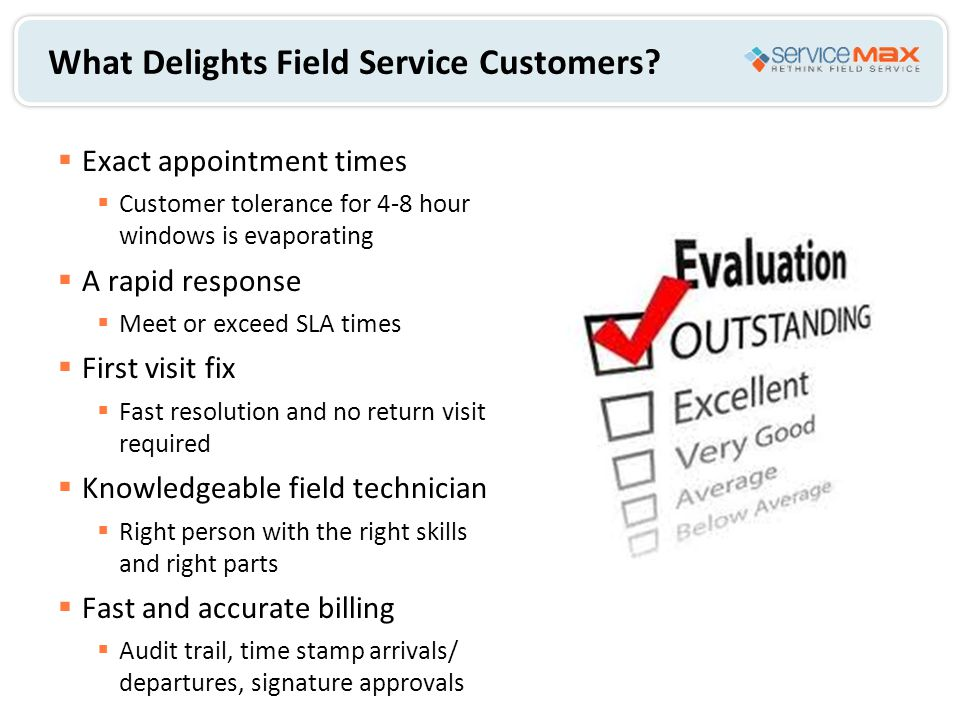 What Delights Field Service Customers?  Exact appointment times  Customer tolerance for 4-8 hour windows is evaporating  A rapid response  Meet or