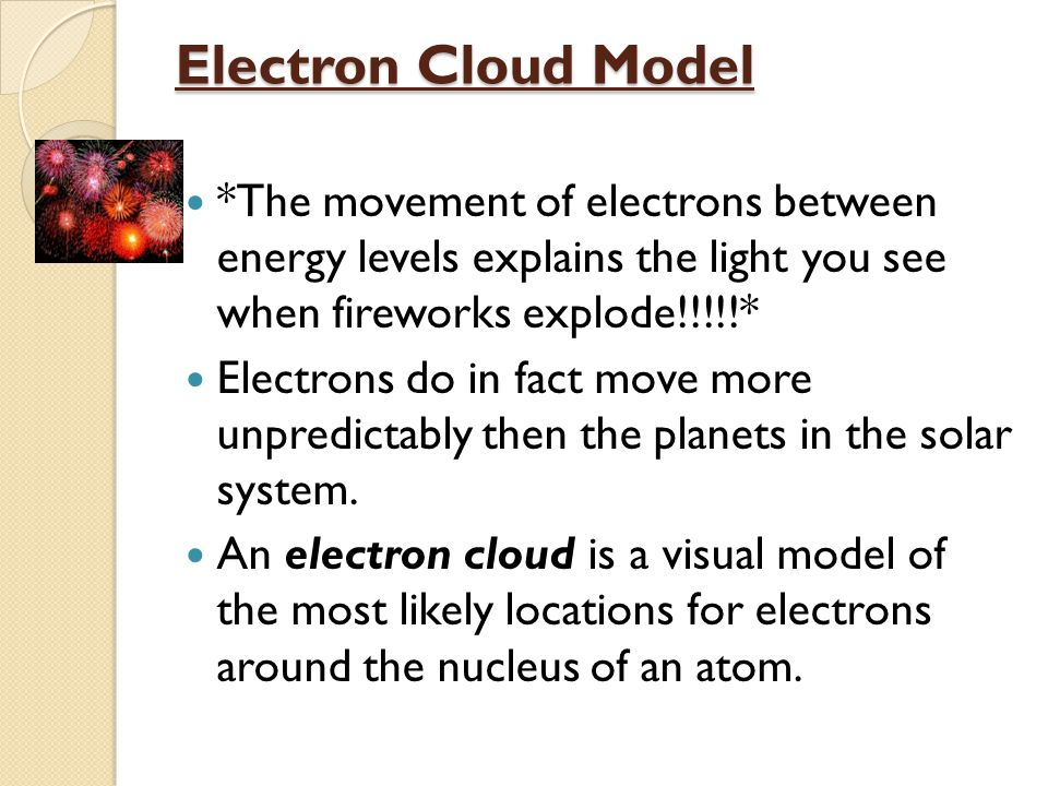 Electron Cloud Model *The movement of electrons between energy levels explains the light you see when fireworks explode!!!!!* Electrons do in fact move more unpredictably then the planets in the solar system.