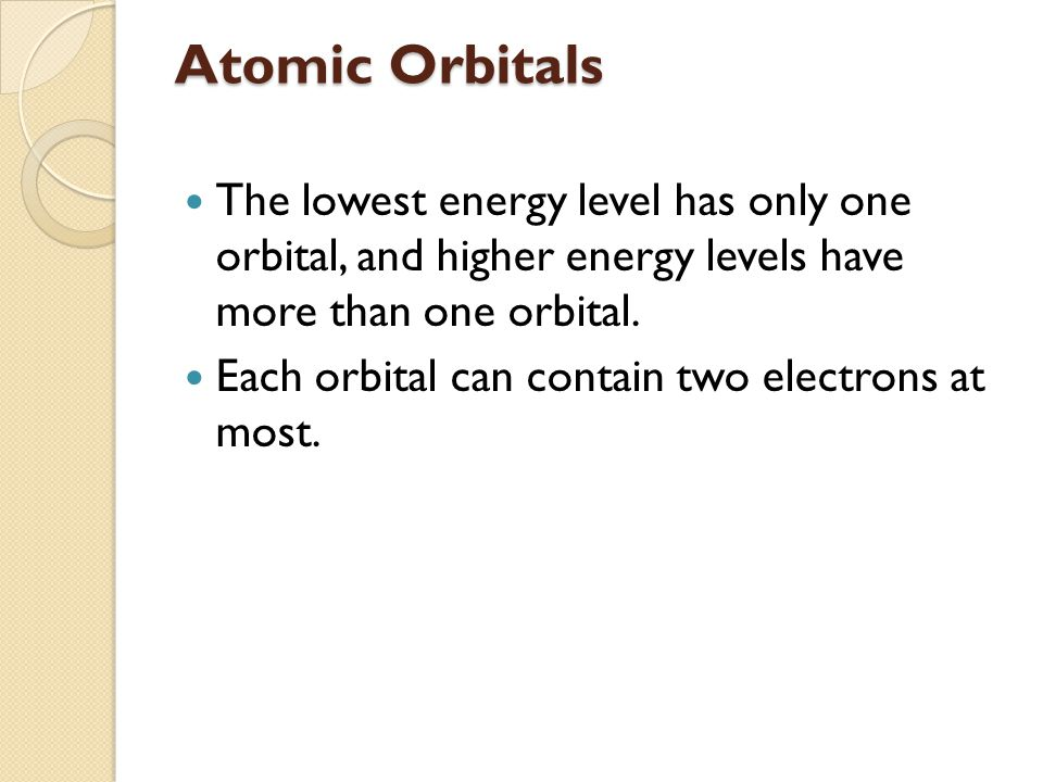 Atomic Orbitals The lowest energy level has only one orbital, and higher energy levels have more than one orbital. Each orbital can contain two electr