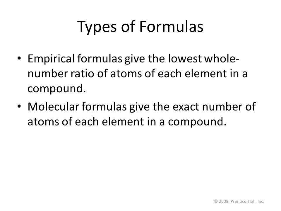 © 2009, Prentice-Hall, Inc. Types of Formulas Empirical formulas give the lowest whole- number ratio of atoms of each element in a compound. Molecular