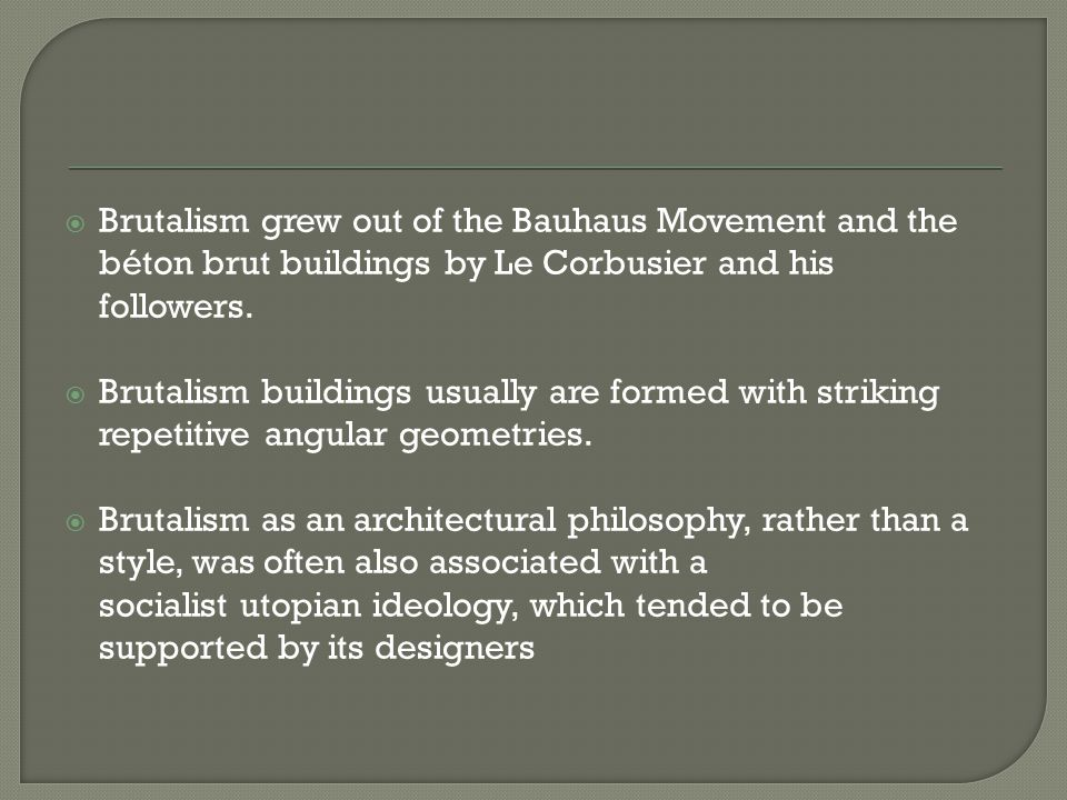 Brutalism grew out of the Bauhaus Movement and the béton brut buildings by Le Corbusier and his followers.  Brutalism buildings usually are formed