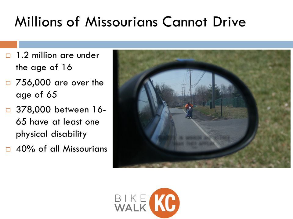  1.2 million are under the age of 16  756,000 are over the age of 65  378,000 between 16- 65 have at least one physical disability  40% of all Missourians Millions of Missourians Cannot Drive