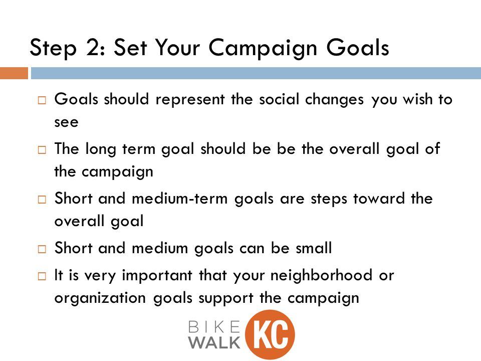 Step 2: Set Your Campaign Goals  Goals should represent the social changes you wish to see  The long term goal should be be the overall goal of the campaign  Short and medium-term goals are steps toward the overall goal  Short and medium goals can be small  It is very important that your neighborhood or organization goals support the campaign