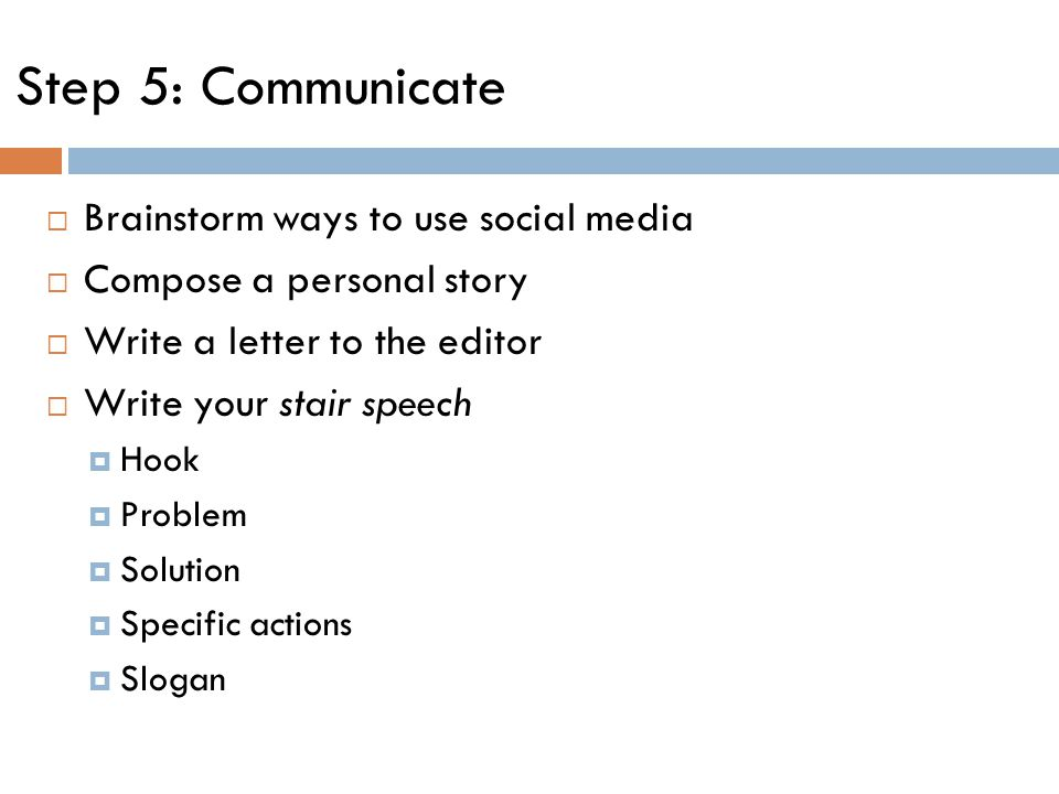 Step 5: Communicate  Brainstorm ways to use social media  Compose a personal story  Write a letter to the editor  Write your stair speech  Hook  Problem  Solution  Specific actions  Slogan