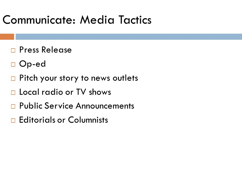 Communicate: Media Tactics  Press Release  Op-ed  Pitch your story to news outlets  Local radio or TV shows  Public Service Announcements  Editorials or Columnists