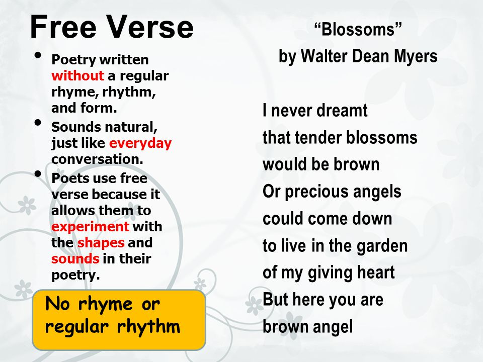 Free Verse Blossoms by Walter Dean Myers I never dreamt that tender blossoms would be brown Or precious angels could come down to live in the garden of my giving heart But here you are brown angel Poetry written without a regular rhyme, rhythm, and form.