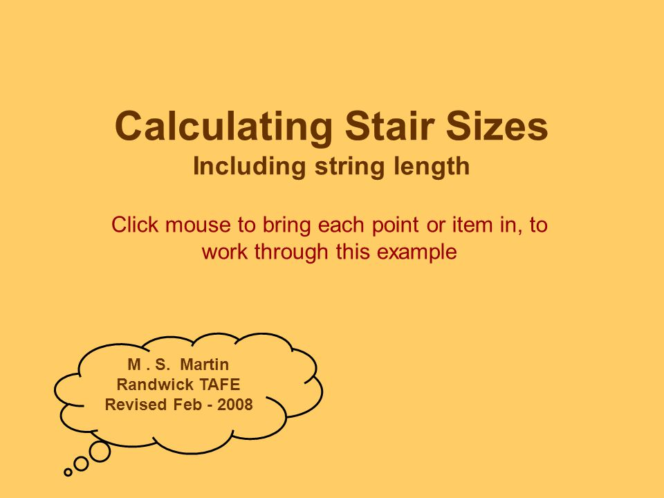 Calc's Exercise – Worked Example You may choose to write this down for reference as you work through next slide Specification: Calculate the quantity of timber required for the open riser stair with following spec: –Rise of flight850mm –Going of flight1.100m –String material250mm x 38mm sawn H/W –Treads45mm thick sawn H/W –Width of stair1.200m –Assume rise160mm