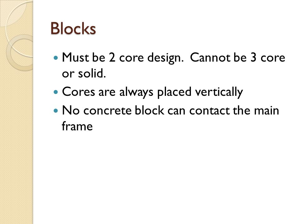 Blocks Must be 2 core design. Cannot be 3 core or solid. Cores are always placed vertically No concrete block can contact the main frame