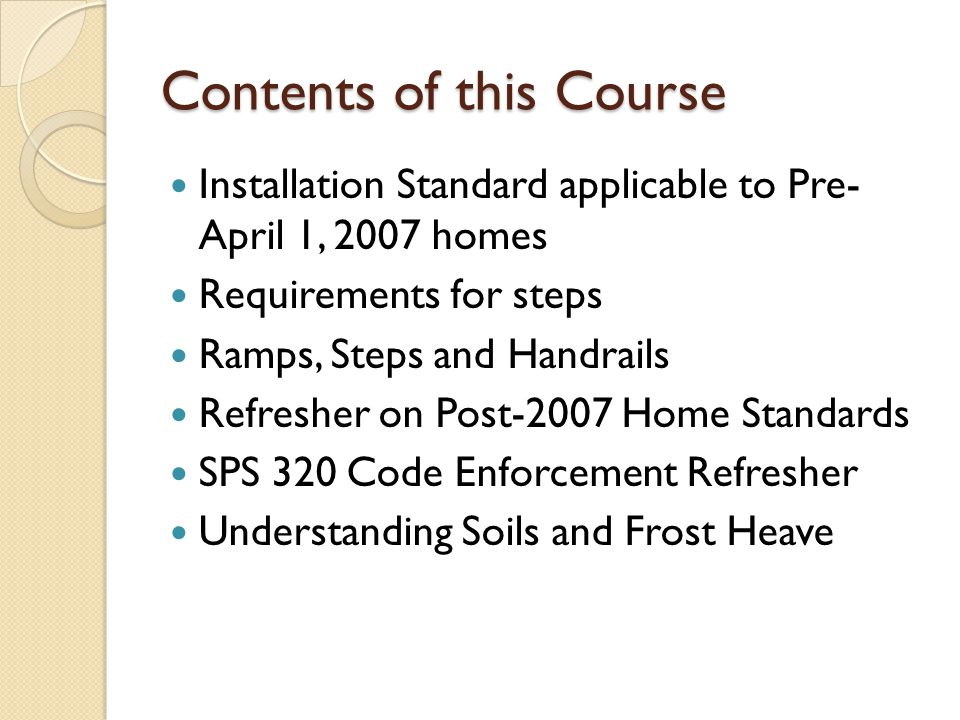Contents of this Course Installation Standard applicable to Pre- April 1, 2007 homes Requirements for steps Ramps, Steps and Handrails Refresher on Po