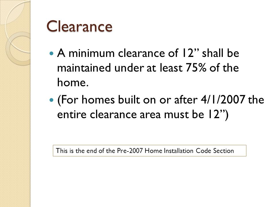 "Clearance A minimum clearance of 12"" shall be maintained under at least 75% of the home. (For homes built on or after 4/1/2007 the entire clearance ar"