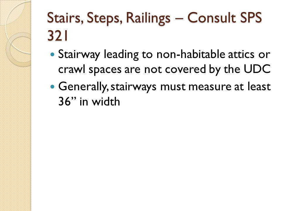 Stairs, Steps, Railings – Consult SPS 321 Stairway leading to non-habitable attics or crawl spaces are not covered by the UDC Generally, stairways mus