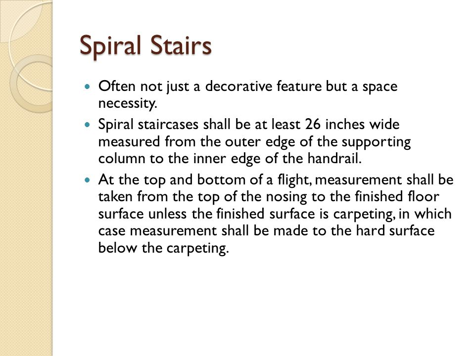 Spiral Stairs Often not just a decorative feature but a space necessity. Spiral staircases shall be at least 26 inches wide measured from the outer ed