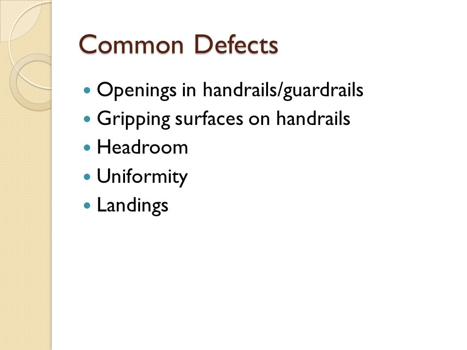 Common Defects Openings in handrails/guardrails Gripping surfaces on handrails Headroom Uniformity Landings