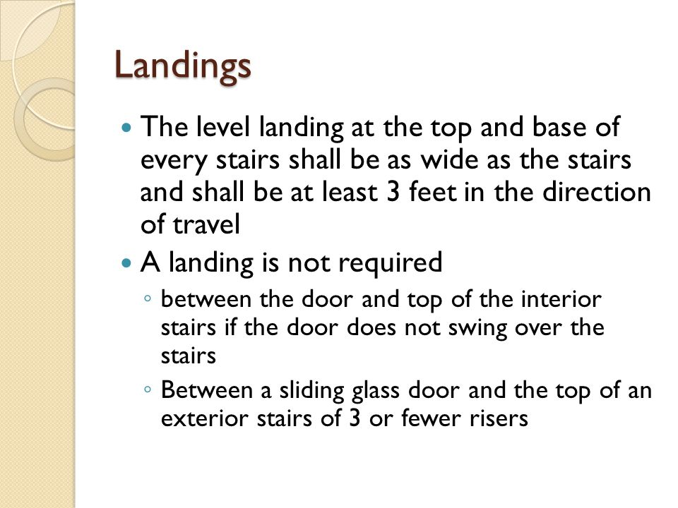 Landings The level landing at the top and base of every stairs shall be as wide as the stairs and shall be at least 3 feet in the direction of travel