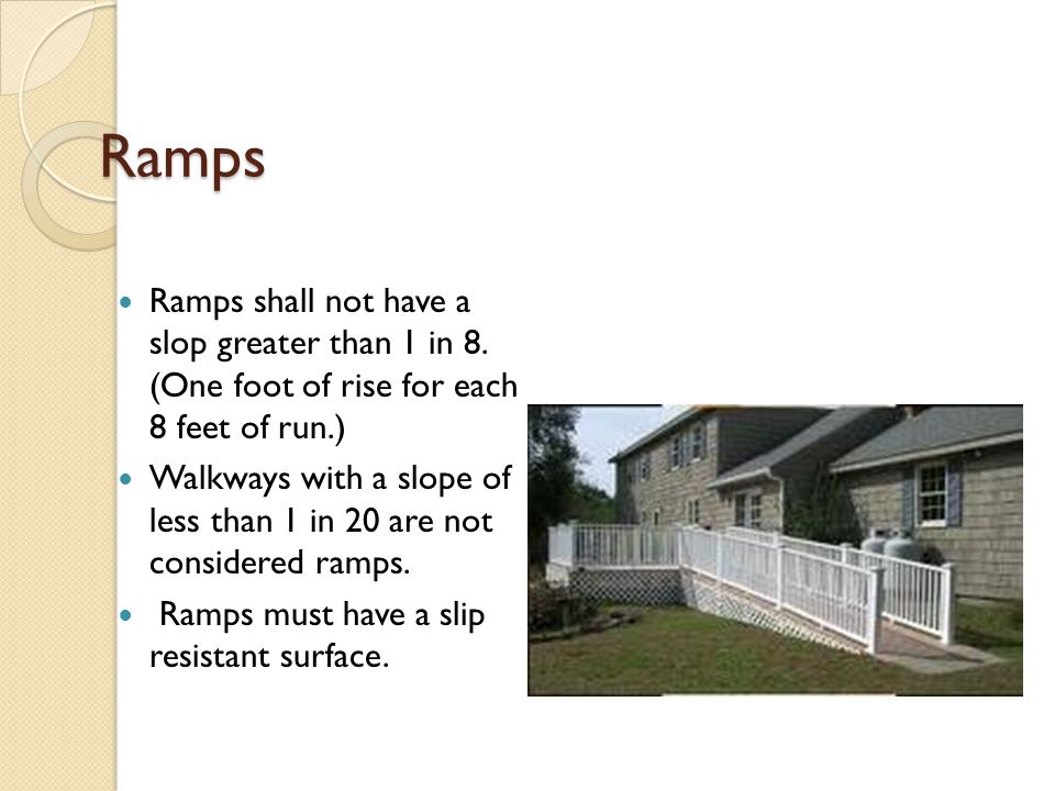 Ramps Ramps shall not have a slop greater than 1 in 8. (One foot of rise for each 8 feet of run.) Walkways with a slope of less than 1 in 20 are not c