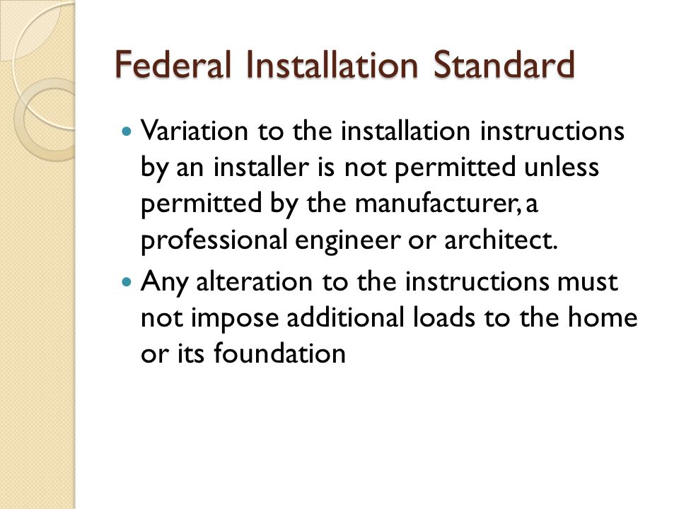 Federal Installation Standard Variation to the installation instructions by an installer is not permitted unless permitted by the manufacturer, a prof